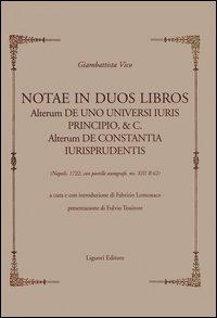 Notae in duos libros. Alterum de uno universi iuris principio, & c. Alterum de Constantia iurisprudentis. (Napoli, 1722, con postille autografe, ms XIII B 62)