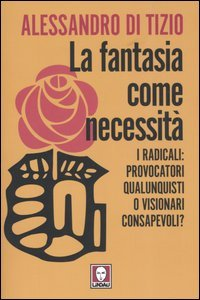 La fantasia come necessità. I radicali: provocatori qualunquisti o visionari consapevoli?