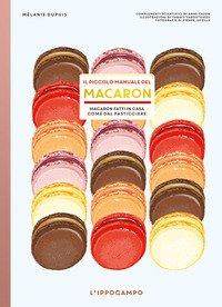 Il piccolo manuale del macaron. Macaron fatti in casa come dal pasticciere