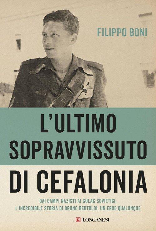 L'ultimo sopravvissuto di Cefalonia. Dai campi nazisti ai gulag sovietici, l'incredibile storia di un eroe qualunque