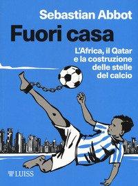 Fuori casa. L'Africa, il Qatar e la costruzione delle stelle del calcio