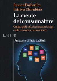 La mente del consumatore. Guida applicata al neuromarketing e alla consumer neuroscience