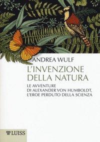 L'invenzione della natura. Le avventure di Alexander Von Humboldt, l'eroe perduto della scienza