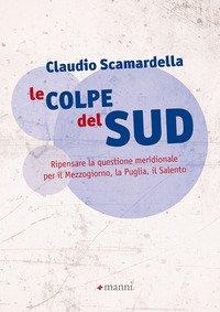 Le colpe del Sud. Ripensare la questione meridionale per il Mezzogiorno, la Puglia, il Salento