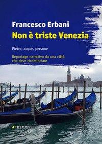 Non è triste Venezia. Pietre, acque, persone. Reportage narrativo da una città che deve ricominciare
