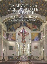 La Madonna della Salute di Mestre. Da oratorio dei Battuti a santuario diocesano