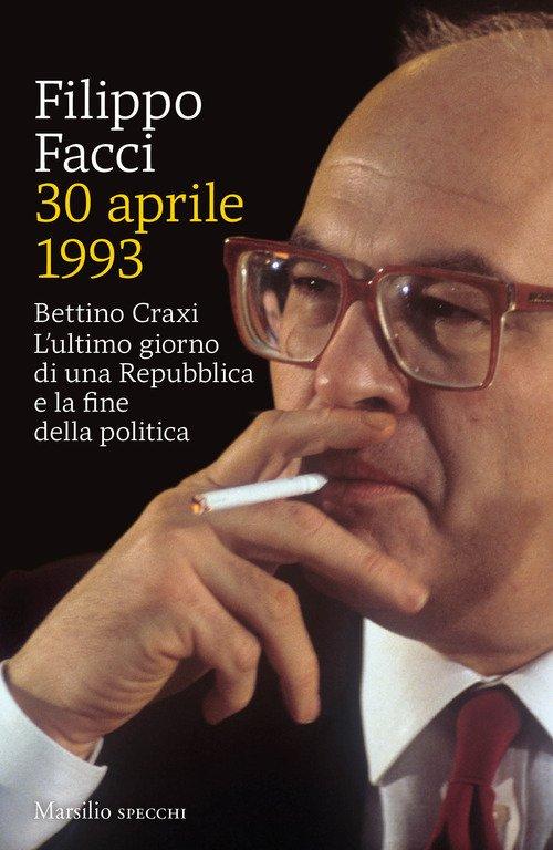 30 aprile 1993. Bettino Craxi. L'ultimo giorno di una Repubblica e la fine della politica