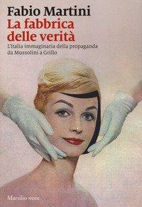 La fabbrica delle verità. L'Italia immaginaria della propaganda da Mussolini a Grillo