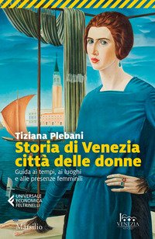 Storia di Venezia città delle donne. Guida ai tempi, luoghi e presenze femminili