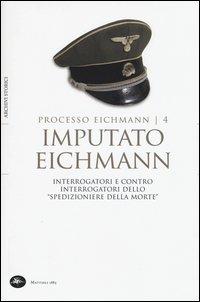 Imputato Eichmann. Interrogatori e contro interrogatori dello «spedizioniere della morte». Processo Eichmann. Vol. 4