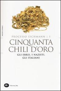 Processo Eichmann. Cinquanta chili d'oro. Gli ebrei, i nazisti, gli italiani. Vol. 1