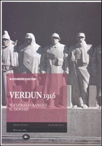 Verdun 1916. Il fuoco, il sangue, il dovere