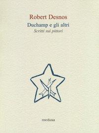 Duchamp e gli altri. Scritti sui pittori