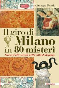 Il giro di Milano in 80 misteri. Storie d'altri secoli nella città di domani