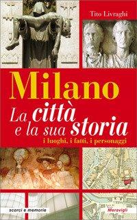 Milano. La città e la sua storia. I luoghi, i fatti, i personaggi