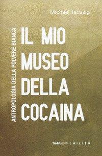 Il mio museo della cocaina. Antropologia della polvere bianca