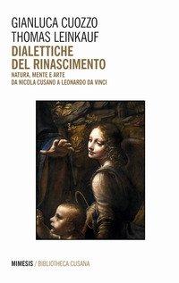 Dialettiche del Rinascimento. Natura, mente e arte da Nicola Cusano a Leonardo da Vinci