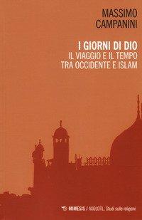 I giorni di Dio. Il viaggio e il tempo tra Occidente e Islam