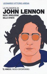 La filosofia di John Lennon. Rock e rivoluzione dello spirito