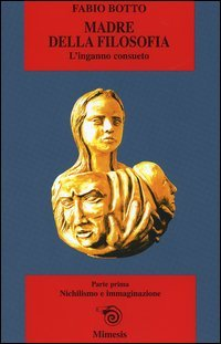 Madre della filosofia. L'inganno consueto. Vol. 1: Nichilismo e immaginazione.