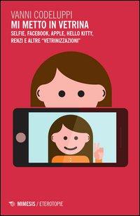 Mi metto in vetrina. Selfie, Facebook, Apple, Hello Kitty, Renzi e altre «vetrinizzazioni»