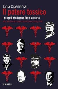 Il potere tossico. I drogati che hanno fatto la storia. Hitler, Mao, Mussolini, Pétain, Churchill, Franco, Kennedy, Stalin