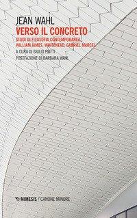 Verso il concreto. Studi di filosofia contemporanea. William James, Whitehead, Gabriel Marcel