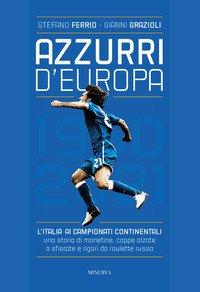 Azzurri d'Europa. L'Italia ai campionati continentali. Una storia di monetine, coppe alzate o sfiorate e rigori da roulette russa