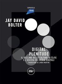 Digital Plenitude. Il declino della cultura d'élite e lo scenario contemporaneo dei media