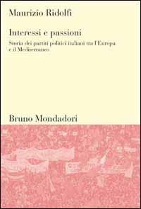 Interessi e passioni. Storia dei partiti politici italiani tra l'Europa e il Mediterraneo