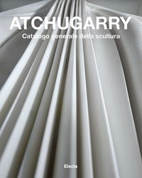 Atchugarry. Catalogo generale della scultura
