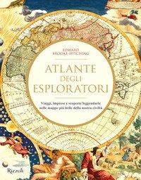 Atlante degli esploratori. Viaggi, imprese e scoperte leggendarie nelle mappe più belle della nostra civiltà