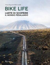 Bike life. L'arte di scoprire il mondo pedalando