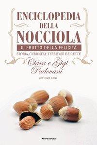 Enciclopedia della nocciola. Il frutto della felicità. Storia, curiosità, territori e ricette