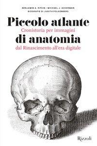 Piccolo atlante di anatomia. Cronistoria per immagini dal Rinascimento all'era digitale