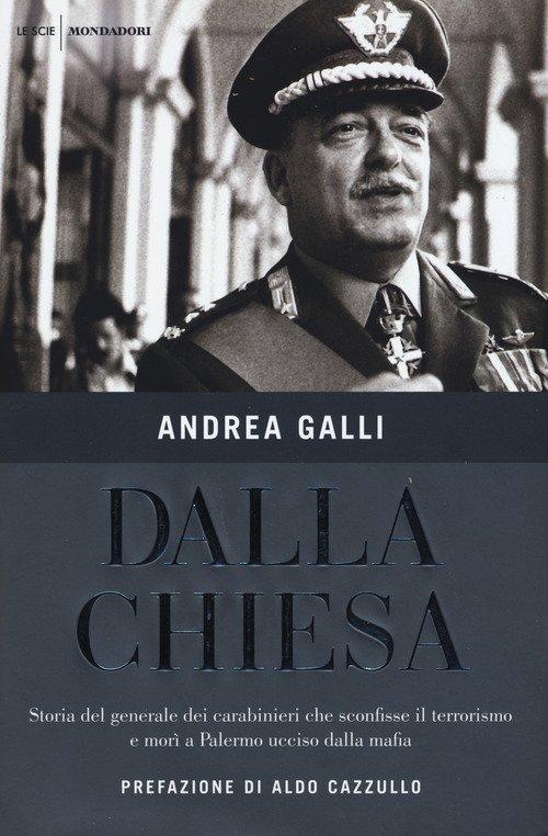 Dalla Chiesa. Storia del generale dei carabinieri che sconfisse il terrorismo e morì a Palermo ucciso dalla mafia
