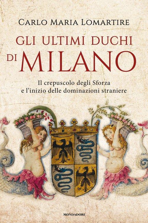 Gli ultimi duchi di Milano. Il crepuscolo degli Sforza e l'inizio delle dominazioni straniere