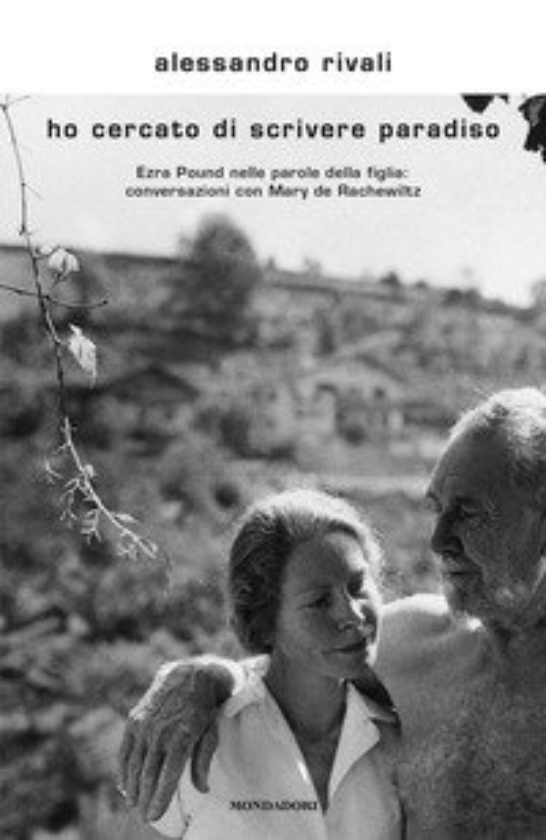 Ho cercato di scrivere paradiso. Ezra Pound nelle parole della figlia: conversazioni con Mary de Rachewiltz