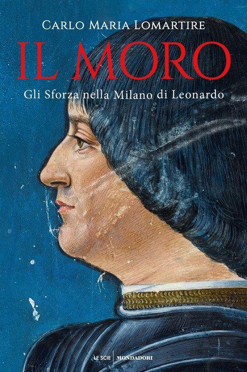 Il Moro. Gli Sforza nella Milano di Leonardo