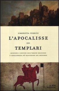L'apocalisse dei templari. Missione e destino dell'ordine religioso e cavalleresco più misterioso del Medioevo