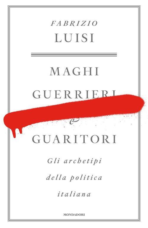 Maghi, guerrieri e guaritori. Gli archetipi della politica italiana