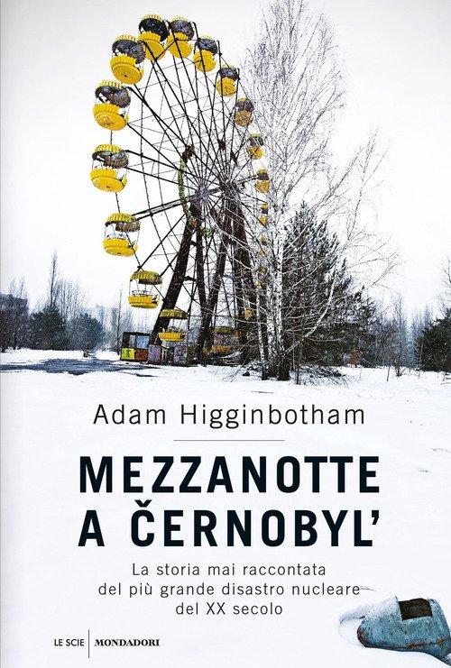 Mezzanotte a Cernobyl'. La storia mai raccontata del più grande disastro nucleare del XX secolo