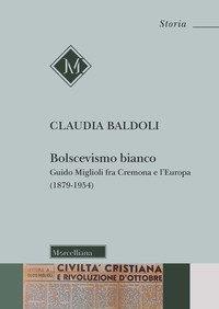 Bolscevismo bianco. Guido Miglioli fra Cremona e l'Europa (1879-1954)