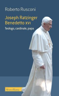 Joseph Ratzinger Benedetto XVI. Teologo, cardinale, papa