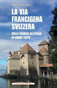 La via Francigena in Svizzera. Dalla Francia all'Italia in undici tappe