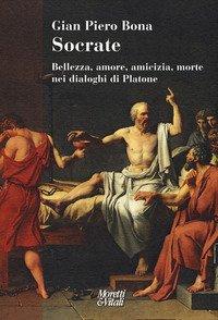 Socrate. Bellezza, amore, amicizia, morte nei dialoghi di Platone