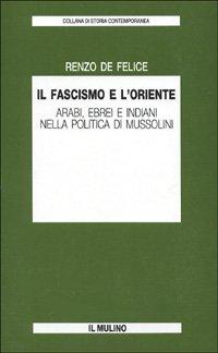 Il fascismo e l'Oriente. Arabi, ebrei e indiani nella politica di Mussolini