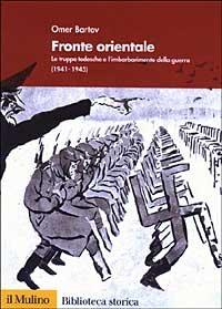 Fronte orientale. Le truppe tedesche e l'imbarbarimento della guerra (1941-1945)