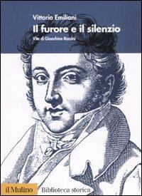 Il furore e il silenzio. Vita di Gioachino Rossini