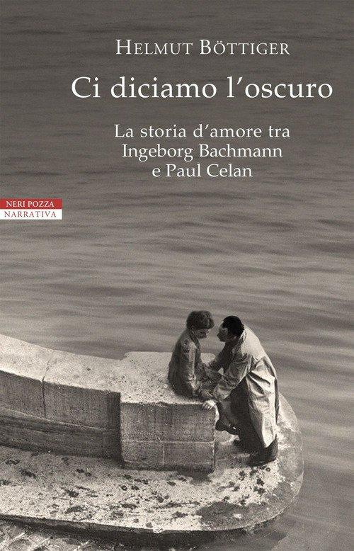 Ci diciamo l'oscuro. La storia d'amore tra Ingeborg Bachmann e Paul Celan